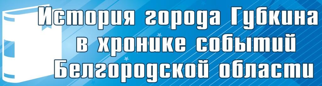 История города Губкина в хронике событий Белгородской области